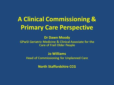 A Clinical Commissioning & Primary Care Perspective Dr Dawn Moody GPwSI Geriatric Medicine & Clinical Associate for the Care of Frail Older People Jo Williams.