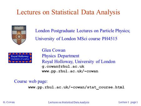 G. Cowan Lectures on Statistical Data Analysis Lecture 1 page 1 Lectures on Statistical Data Analysis London Postgraduate Lectures on Particle Physics;