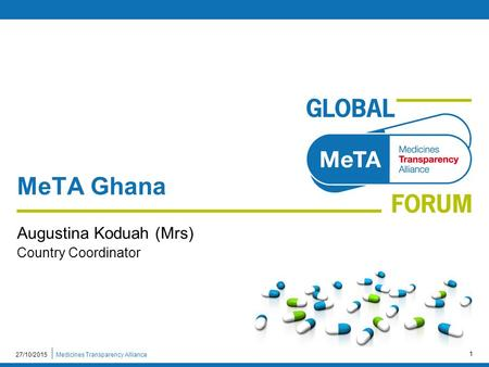 Medicines Transparency Alliance27/10/2015 1 MeTA Ghana Augustina Koduah (Mrs) Country Coordinator.