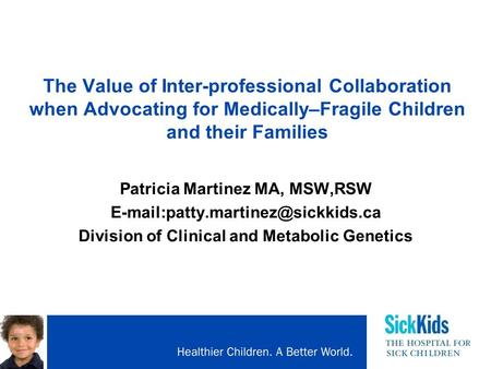 The Value of Inter-professional Collaboration when Advocating for Medically–Fragile Children and their Families Patricia Martinez MA, MSW,RSW
