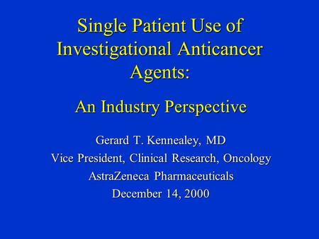 Single Patient Use of Investigational Anticancer Agents: An Industry Perspective Gerard T. Kennealey, MD Vice President, Clinical Research, Oncology AstraZeneca.