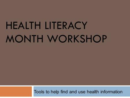 HEALTH LITERACY MONTH WORKSHOP Tools to help find and use health information.