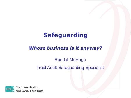 Safeguarding Whose business is it anyway? Randal McHugh Trust Adult Safeguarding Specialist.