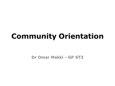 Community Orientation Dr Omar Makki - GP ST3. What is Community orientation? It is one of the 12 competencies we are assessed for in EVERY workplace based.