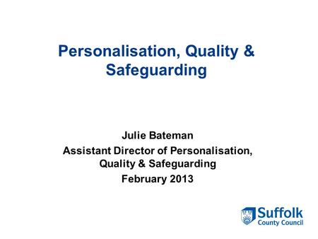 Personalisation, Quality & Safeguarding Julie Bateman Assistant Director of Personalisation, Quality & Safeguarding February 2013.