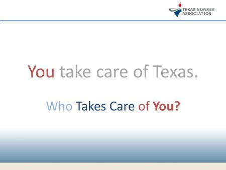 You take care of Texas. Who Takes Care of You?. TNA DOES. Where nurses take care of nurses.