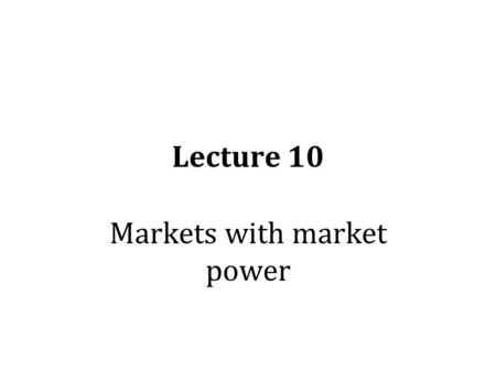 Lecture 10 Markets with market power. Four idealized types of market structure Perfect competition: many sellers; they are selling an identical product.