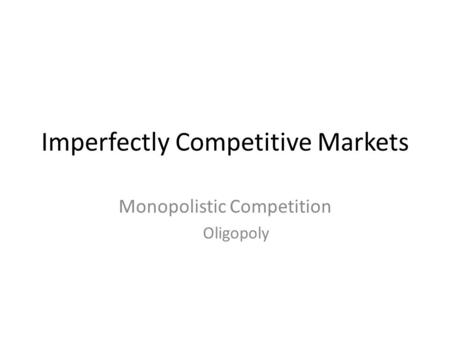 Imperfectly Competitive Markets Monopolistic Competition Oligopoly.