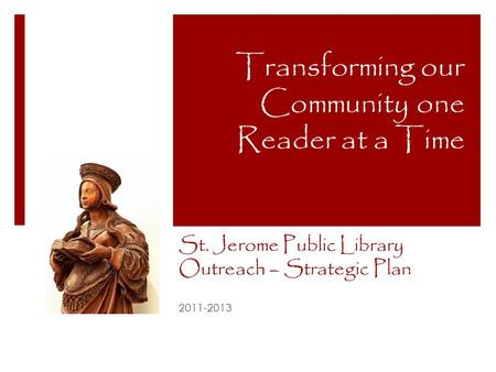 St. Jerome Public Library Outreach – Strategic Plan 2011-2013 Transforming our Community one Reader at a Time.