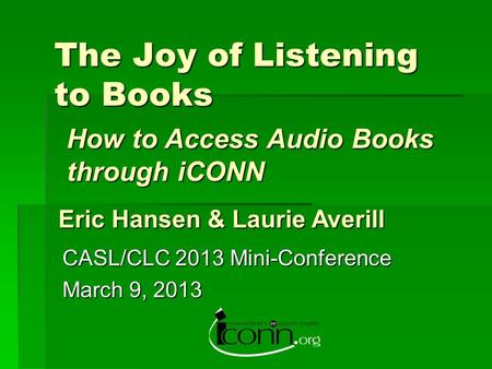 The Joy of Listening to Books CASL/CLC 2013 Mini-Conference March 9, 2013 Eric Hansen & Laurie Averill How to Access Audio Books through iCONN.