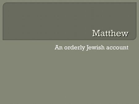 An orderly Jewish account Matthew.  Written mid 80s CE If Matthew uses Mark's Gospel  author writes after 70  Place: Antioch (Syrian border with Turkey)