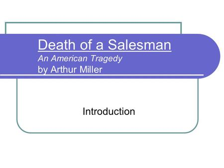 Death of a Salesman An American Tragedy by Arthur Miller Introduction.