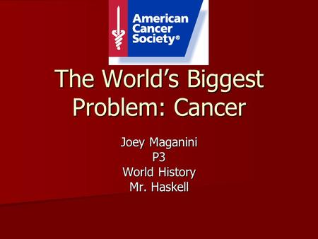 The World's Biggest Problem: Cancer Joey Maganini P3 World History Mr. Haskell.