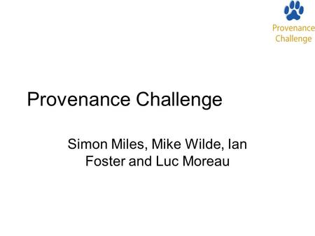 Provenance Challenge Simon Miles, Mike Wilde, Ian Foster and Luc Moreau.