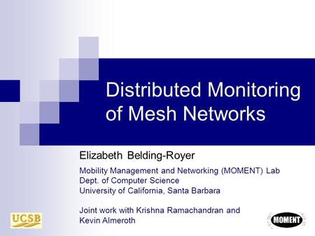 Distributed Monitoring of Mesh Networks Elizabeth Belding-Royer Mobility Management and Networking (MOMENT) Lab Dept. of Computer Science University of.