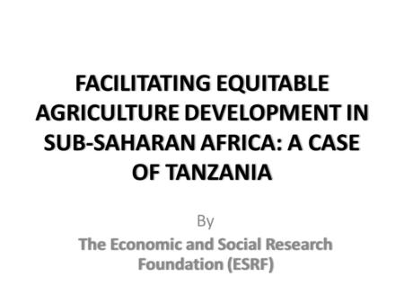 FACILITATING EQUITABLE AGRICULTURE DEVELOPMENT IN SUB-SAHARAN AFRICA: A CASE OF TANZANIA By The Economic and Social Research Foundation (ESRF)