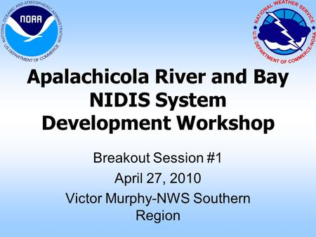 Apalachicola River and Bay NIDIS System Development Workshop Breakout Session #1 April 27, 2010 Victor Murphy-NWS Southern Region.