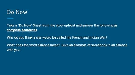 "Do Now Take a ""Do Now"" Sheet from the stool upfront and answer the following in complete sentences. Why do you think a war would be called the French and."