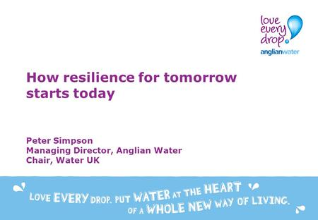 How resilience for tomorrow starts today Peter Simpson Managing Director, Anglian Water Chair, Water UK.