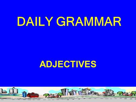 DAILY GRAMMAR ADJECTIVES. Adjectives, another part of speech, give us a great deal of terminology. I will share it with you, but all that is really important.