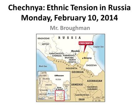 Chechnya: Ethnic Tension in Russia Monday, February 10, 2014 Mr. Broughman.