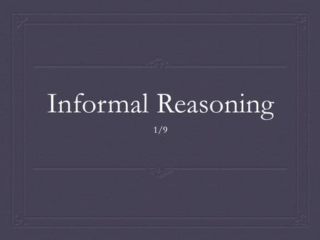 Informal Reasoning 1/9. Agenda  Introduce Informal Reasoning  Reflect on Informal Reasoning  END GOAL: Is informal reasoning reliable?