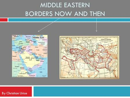 MIDDLE EASTERN BORDERS NOW AND THEN By Christian Urice.
