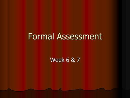 Formal Assessment Week 6 & 7. Formal Assessment Formal assessment is typical in the form of paper-pencil assessment or computer based. These tests are.