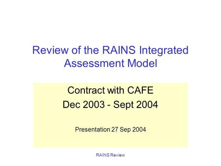 RAINS Review Review of the RAINS Integrated Assessment Model Contract with CAFE Dec 2003 - Sept 2004 Presentation 27 Sep 2004.