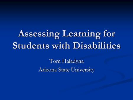 Assessing Learning for Students with Disabilities Tom Haladyna Arizona State University.