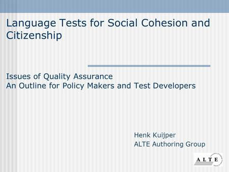 Language Tests for Social Cohesion and Citizenship Issues of Quality Assurance An Outline for Policy Makers and Test Developers Henk Kuijper ALTE Authoring.