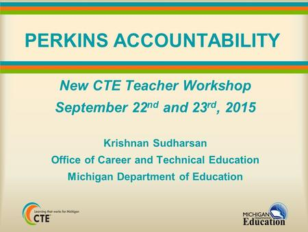 PERKINS ACCOUNTABILITY New CTE Teacher Workshop September 22 nd and 23 rd, 2015 Krishnan Sudharsan Office of Career and Technical Education Michigan Department.