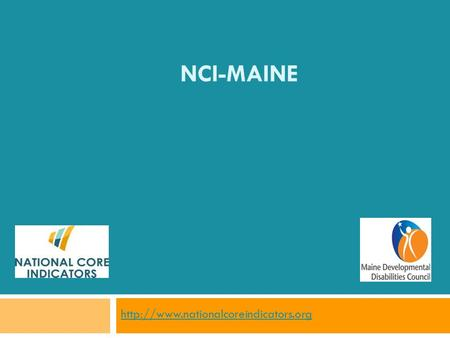 NCI-MAINE  What is NCI?  NCI is a voluntary effort by public developmental disabilities agencies to measure and.