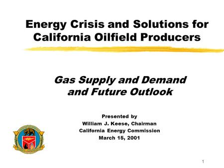 1 Energy Crisis and Solutions for California Oilfield Producers Gas Supply and Demand and Future Outlook Presented by William J. Keese, Chairman California.