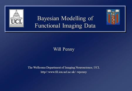 Bayesian Modelling of Functional Imaging Data Will Penny The Wellcome Department of Imaging Neuroscience, UCL http//:www.fil.ion.ucl.ac.uk/~wpenny.