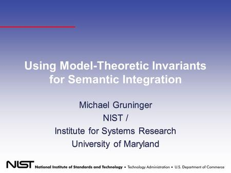 Using Model-Theoretic Invariants for Semantic Integration Michael Gruninger NIST / Institute for Systems Research University of Maryland Michael Gruninger.
