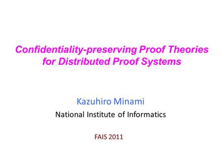Confidentiality-preserving Proof Theories for Distributed Proof Systems Kazuhiro Minami National Institute of Informatics FAIS 2011.
