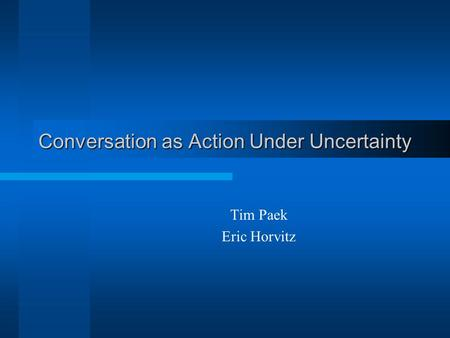 Conversation as Action Under Uncertainty Tim Paek Eric Horvitz.