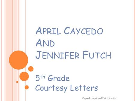 A PRIL C AYCEDO A ND J ENNIFER F UTCH 5 th Grade Courtesy Letters Caycedo, April and Futch Jennifer.