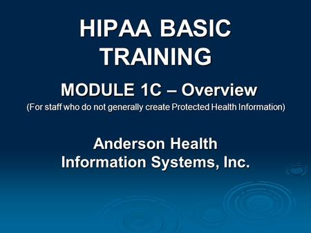 HIPAA BASIC TRAINING MODULE 1C – Overview (For staff who do not generally create Protected Health Information) Anderson Health Information Systems, Inc.