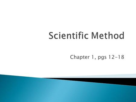 Chapter 1, pgs 12-18.  1. Scientific Method- a series of steps used to solve problems  2. Observation- information gathered with your senses  Sight,