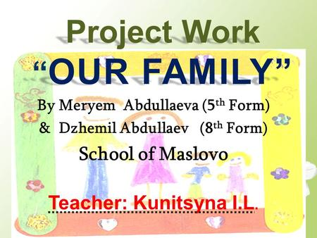 "Project Work "" OUR FAMILY"" By Meryem Abdullaeva (5 th Form) & Dzhemil Abdullaev (8 th Form) School of Maslovo Teacher: Kunitsyna I.L."