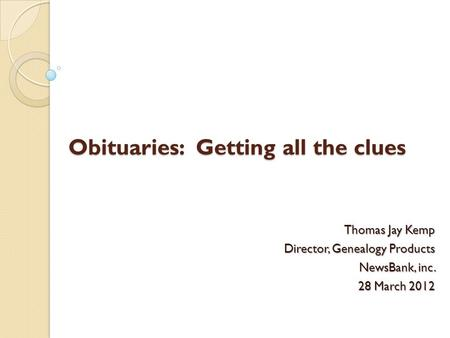 Obituaries: Getting all the clues Thomas Jay Kemp Director, Genealogy Products NewsBank, inc. 28 March 2012.