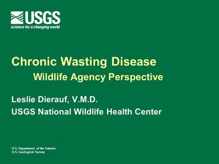 U.S. Department of the Interior U.S. Geological Survey Chronic Wasting Disease Wildlife Agency Perspective Leslie Dierauf, V.M.D. USGS National Wildlife.