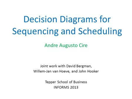 Decision Diagrams for Sequencing and Scheduling Andre Augusto Cire Joint work with David Bergman, Willem-Jan van Hoeve, and John Hooker Tepper School of.