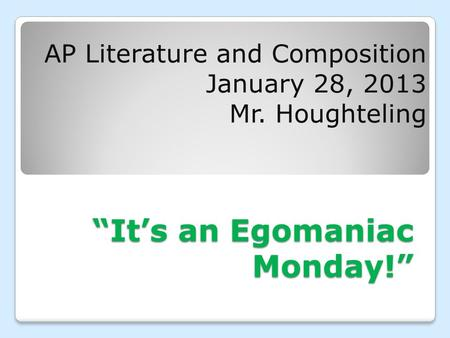 """It's an Egomaniac Monday!"" AP Literature and Composition January 28, 2013 Mr. Houghteling."