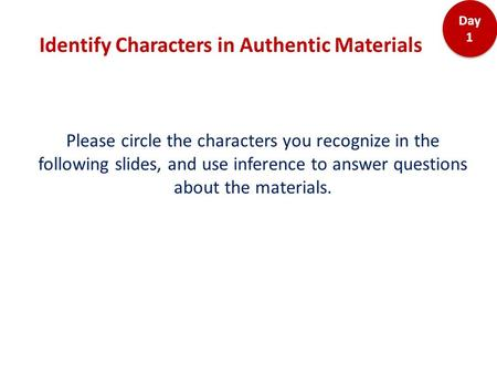 Identify Characters in Authentic Materials Day 1 Please circle the characters you recognize in the following slides, and use inference to answer questions.
