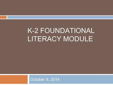 K-2 FOUNDATIONAL LITERACY MODULE October 9, 2014.