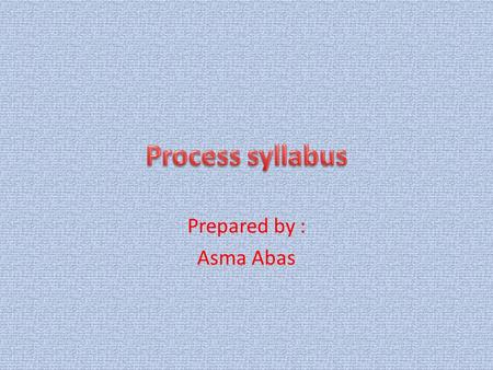 Prepared by : Asma Abas. Process syllabus : a syllabus which focuses on the means by which communicative skills will be brought about. (Nunan : 159 )