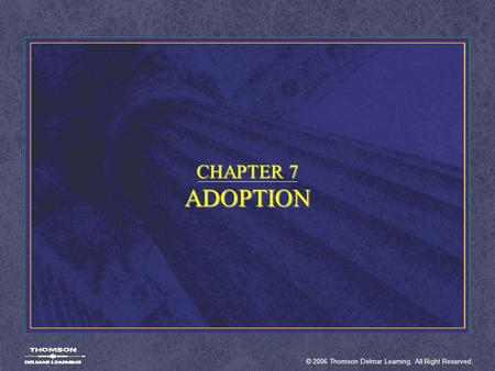 © 2006 Thomson Delmar Learning. All Right Reserved. CHAPTER 7 ADOPTION.